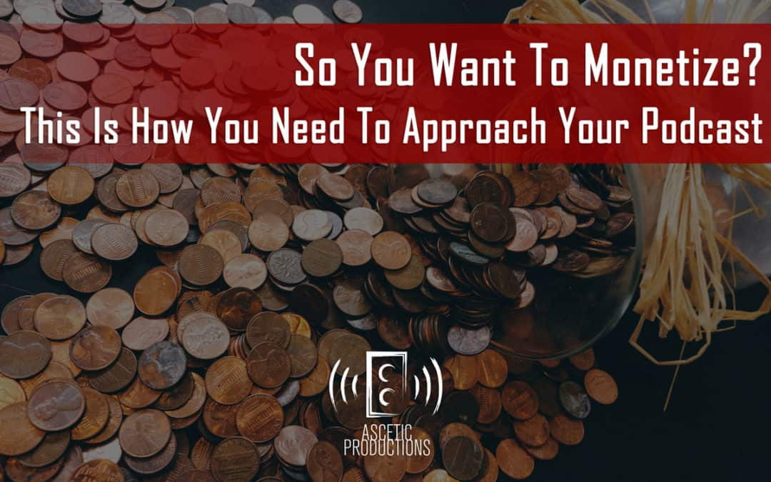 So You Want To Monetize? This Is How You Need To Approach Your Podcast