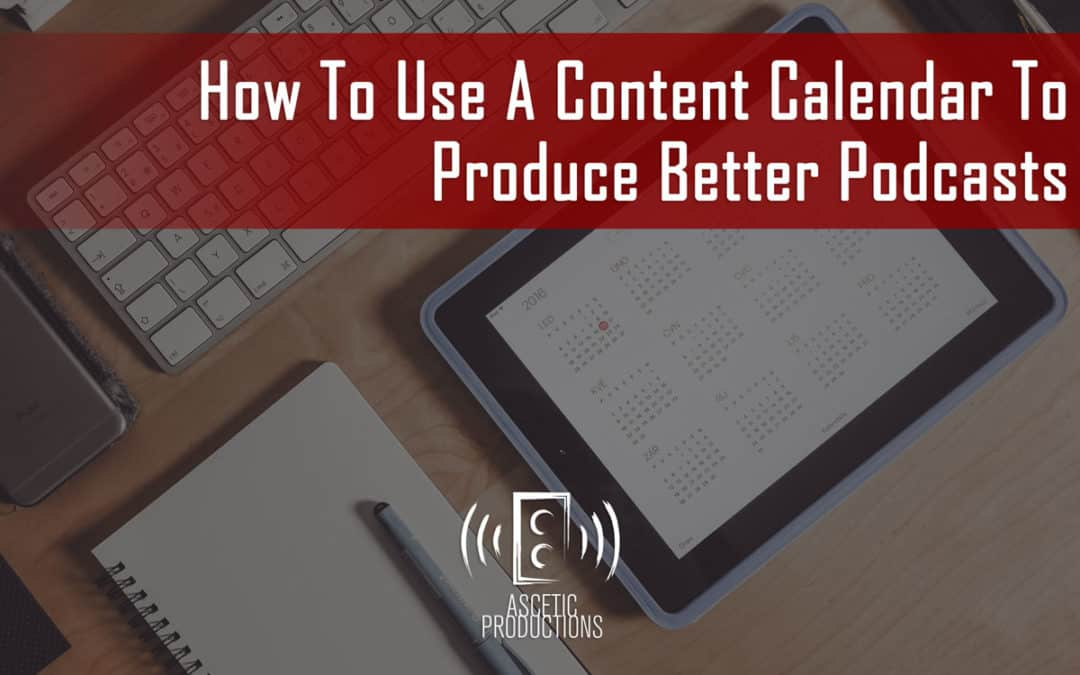 How To Use A Content Calendar To Produce Better Podcasts
