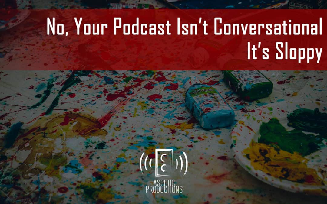 No, Your Podcast Isn't Conversational, It's Sloppy